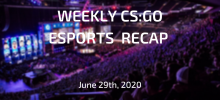 Weekly CS:GO Esports Recap | June 29th, 2020