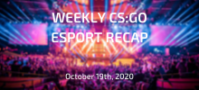 Weekly CS:GO Esport Recap | October 19th, 2020