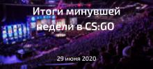 Итоги минувшей недели в CS:GO | Понедельник, 29 июня