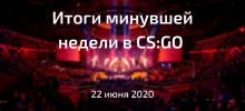 Итоги минувшей недели в CS:GO | 22 июня